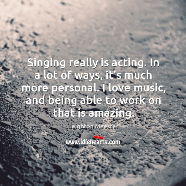 Image, Singing really is acting. In a lot of ways, it's much more personal.