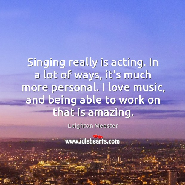 Image, Singing really is acting. In a lot of ways, it's much more