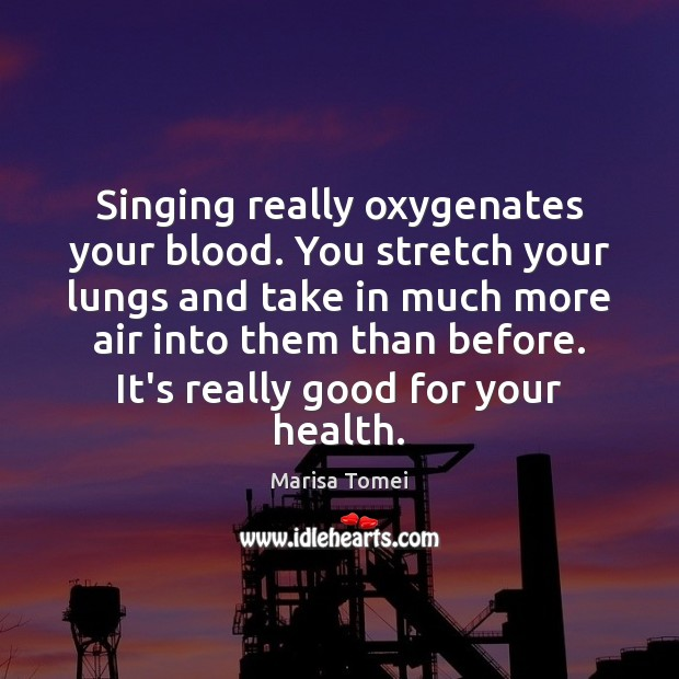 Singing really oxygenates your blood. You stretch your lungs and take in Marisa Tomei Picture Quote