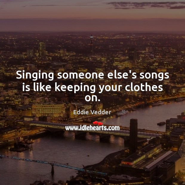 Image, Singing someone else's songs is like keeping your clothes on.