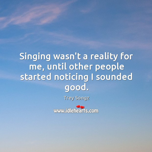 Singing wasn't a reality for me, until other people started noticing I sounded good. Image