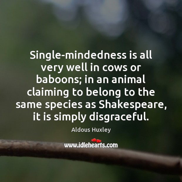 Single-mindedness is all very well in cows or baboons; in an animal Image