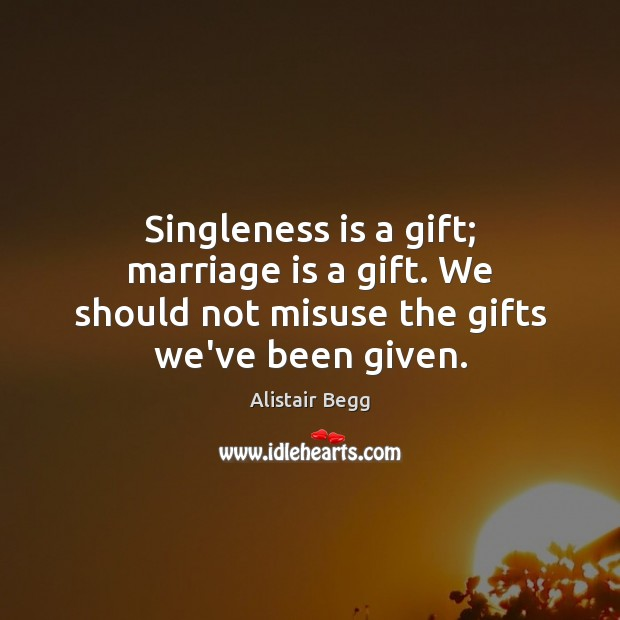Singleness is a gift; marriage is a gift. We should not misuse the gifts we've been given. Image
