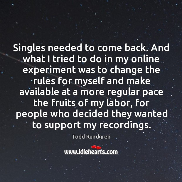 Singles needed to come back. And what I tried to do in my online experiment was to change the rules Todd Rundgren Picture Quote