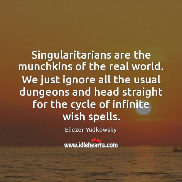 Singularitarians are the munchkins of the real world. We just ignore all Eliezer Yudkowsky Picture Quote