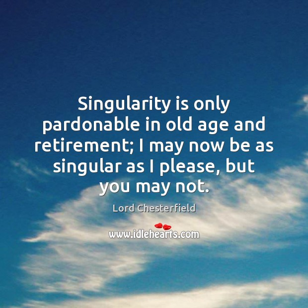 Singularity is only pardonable in old age and retirement; I may now Image