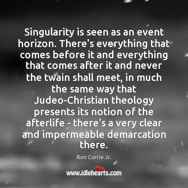 Singularity is seen as an event horizon. There's everything that comes before Ron Currie Jr. Picture Quote