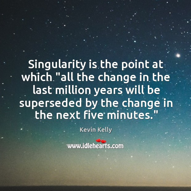 """Singularity is the point at which """"all the change in the last Kevin Kelly Picture Quote"""