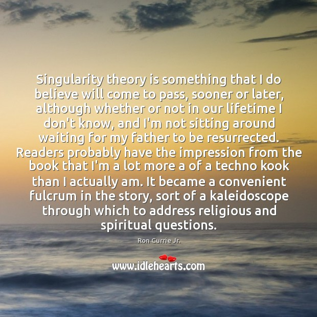 Singularity theory is something that I do believe will come to pass, Ron Currie Jr. Picture Quote