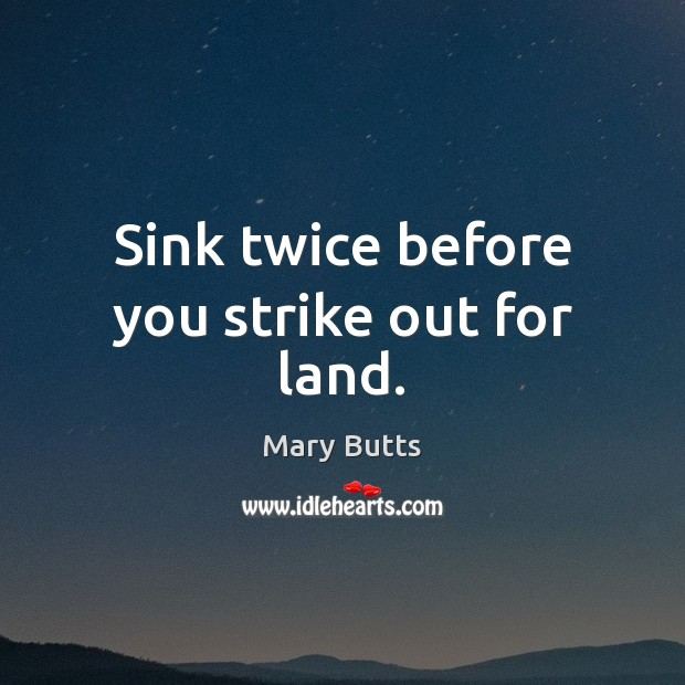 Sink twice before you strike out for land. Image