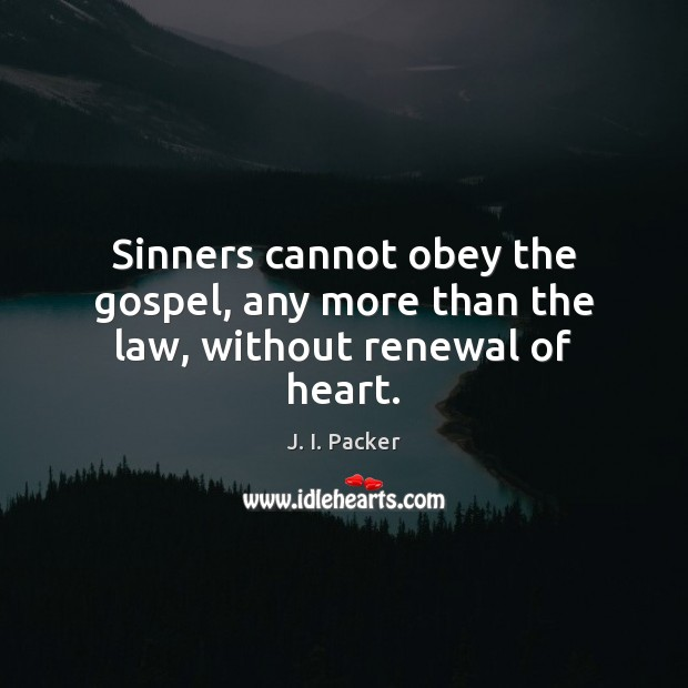 Sinners cannot obey the gospel, any more than the law, without renewal of heart. J. I. Packer Picture Quote