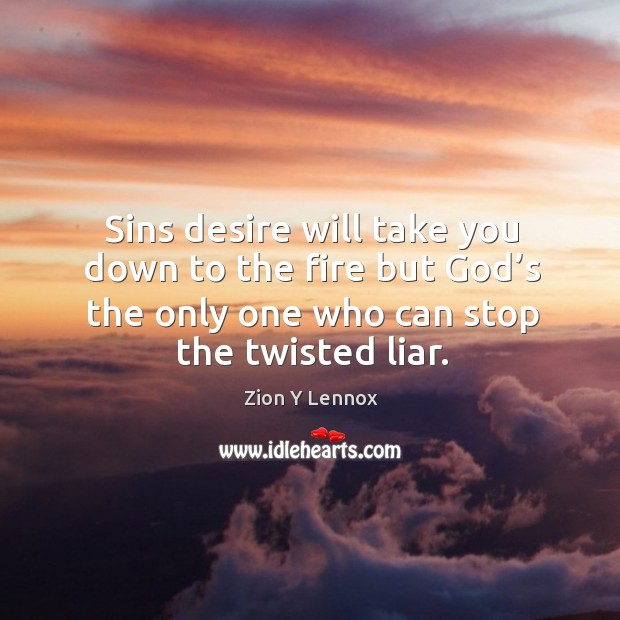 Sins desire will take you down to the fire but God's the only one who can stop the twisted liar. Image