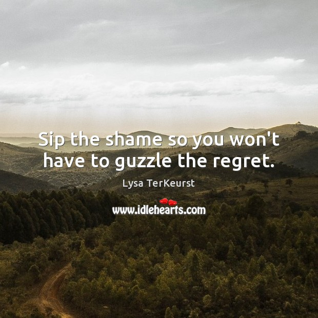 Sip the shame so you won't have to guzzle the regret. Lysa TerKeurst Picture Quote