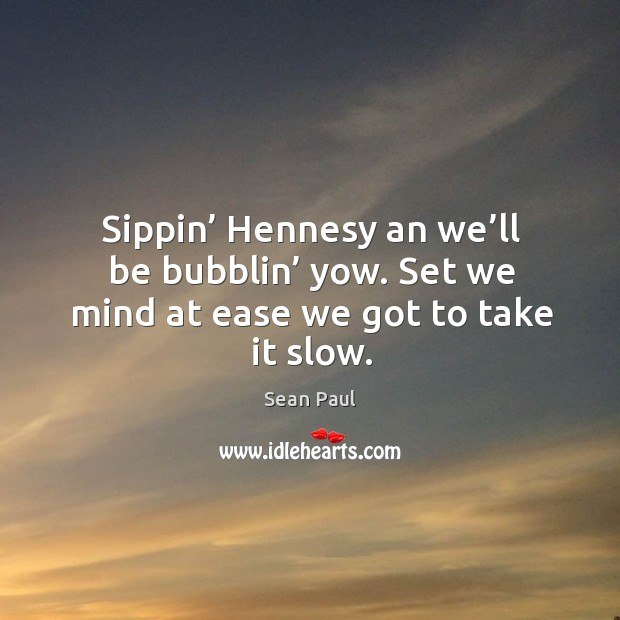 Sippin' hennesy an we'll be bubblin' yow. Set we mind at ease we got to take it slow. Image