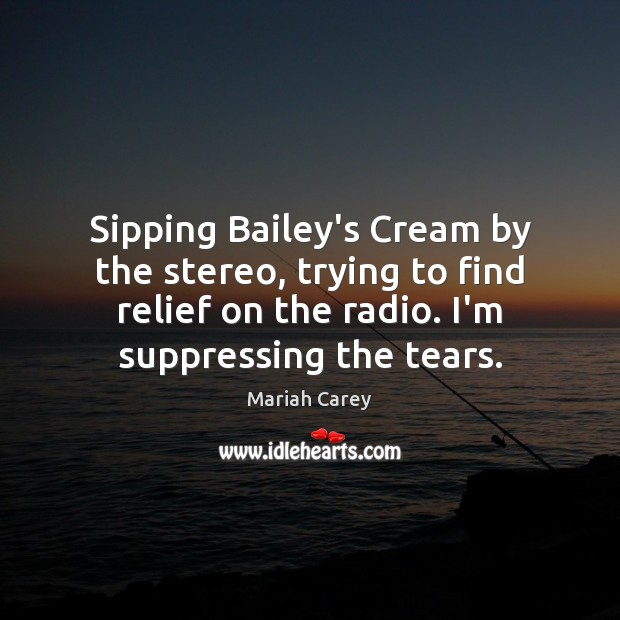 Sipping Bailey's Cream by the stereo, trying to find relief on the Mariah Carey Picture Quote
