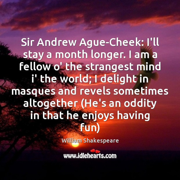 Image, Sir Andrew Ague-Cheek: I'll stay a month longer. I am a fellow
