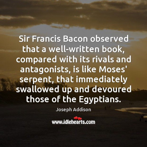Sir Francis Bacon observed that a well-written book, compared with its rivals Joseph Addison Picture Quote
