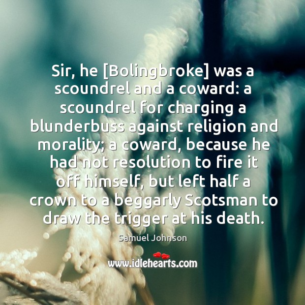 Sir, he [Bolingbroke] was a scoundrel and a coward: a scoundrel for Image