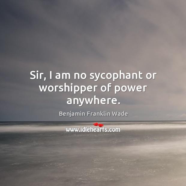 Image, Sir, I am no sycophant or worshipper of power anywhere.