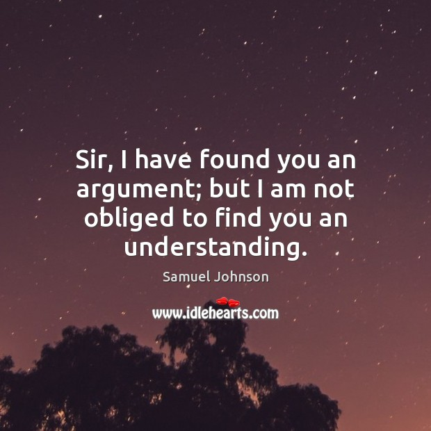 Image, Sir, I have found you an argument; but I am not obliged to find you an understanding.