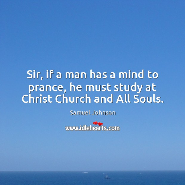 Image, Sir, if a man has a mind to prance, he must study at Christ Church and All Souls.