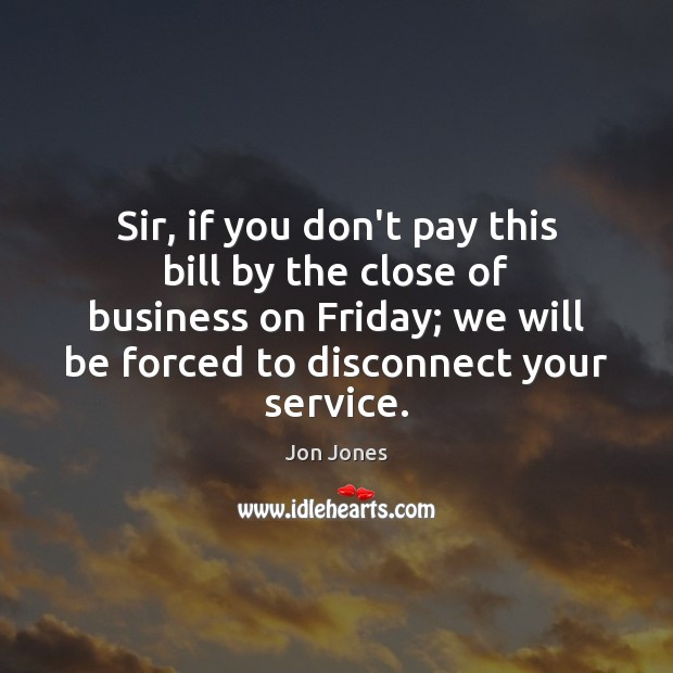 Sir, if you don't pay this bill by the close of business Jon Jones Picture Quote