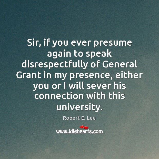 Sir, if you ever presume again to speak disrespectfully of General Grant Robert E. Lee Picture Quote
