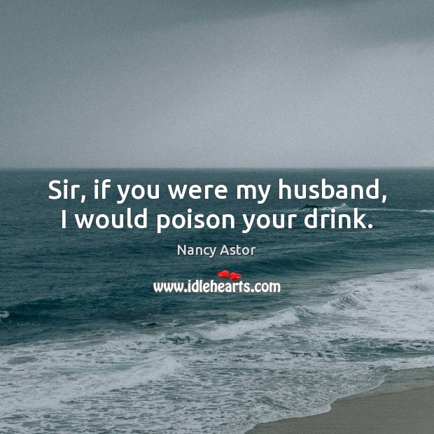Sir, if you were my husband, I would poison your drink. Image
