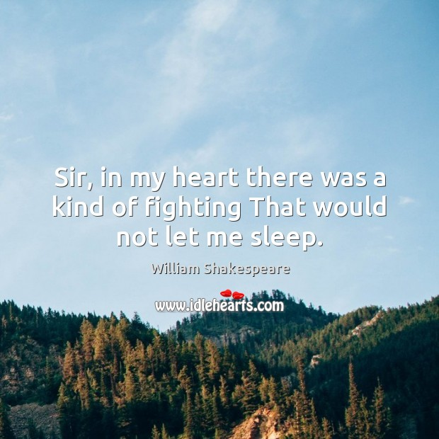 Image, Sir, in my heart there was a kind of fighting That would not let me sleep.