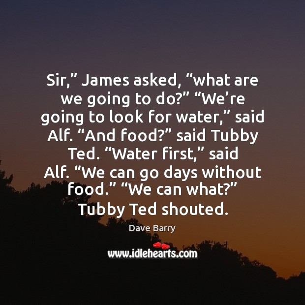 """Image, Sir,"""" James asked, """"what are we going to do?"""" """"We're going"""