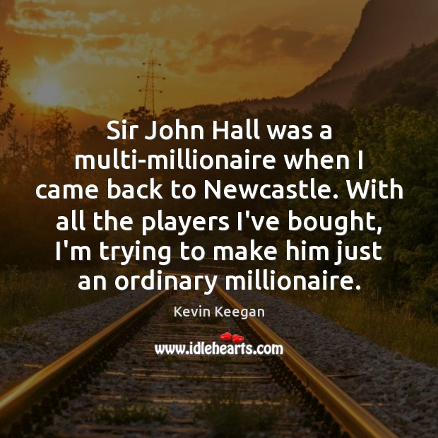 Sir John Hall was a multi-millionaire when I came back to Newcastle. Kevin Keegan Picture Quote