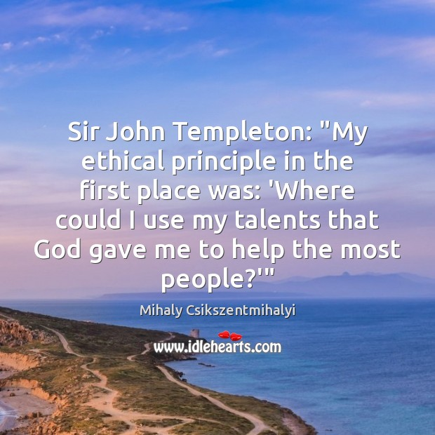 "Sir John Templeton: ""My ethical principle in the first place was: 'Where Mihaly Csikszentmihalyi Picture Quote"