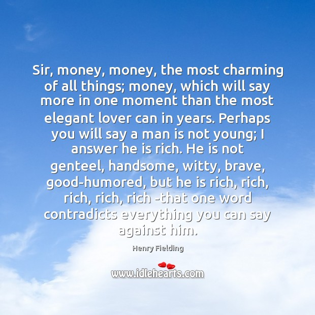 Sir, money, money, the most charming of all things; money, which will Henry Fielding Picture Quote