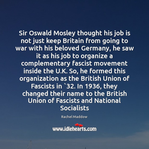 Sir Oswald Mosley thought his job is not just keep Britain from Rachel Maddow Picture Quote