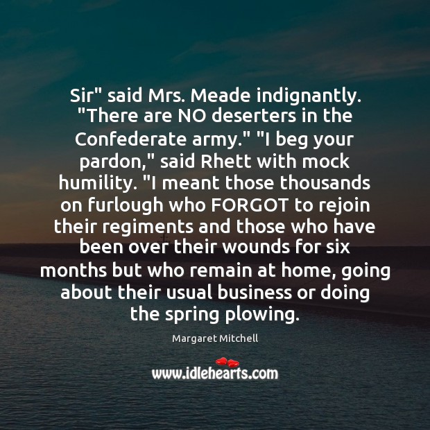 """Sir"""" said Mrs. Meade indignantly. """"There are NO deserters in the Confederate Margaret Mitchell Picture Quote"""