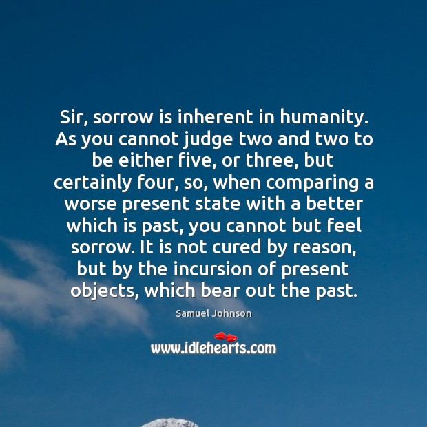 Image, Sir, sorrow is inherent in humanity. As you cannot judge two and