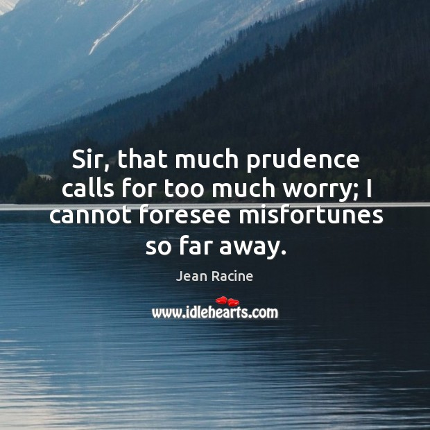 Image, Sir, that much prudence calls for too much worry; I cannot foresee