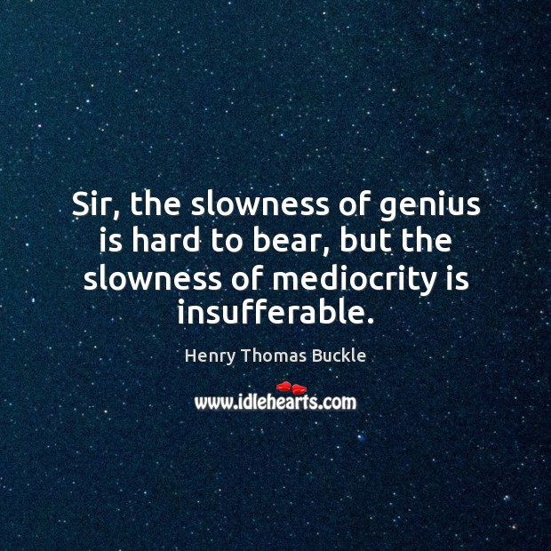 Image, Sir, the slowness of genius is hard to bear, but the slowness