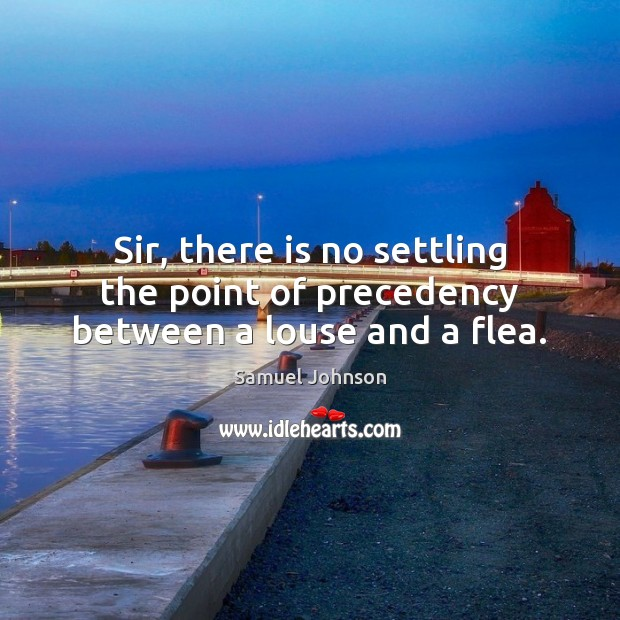 Sir, there is no settling the point of precedency between a louse and a flea. Samuel Johnson Picture Quote