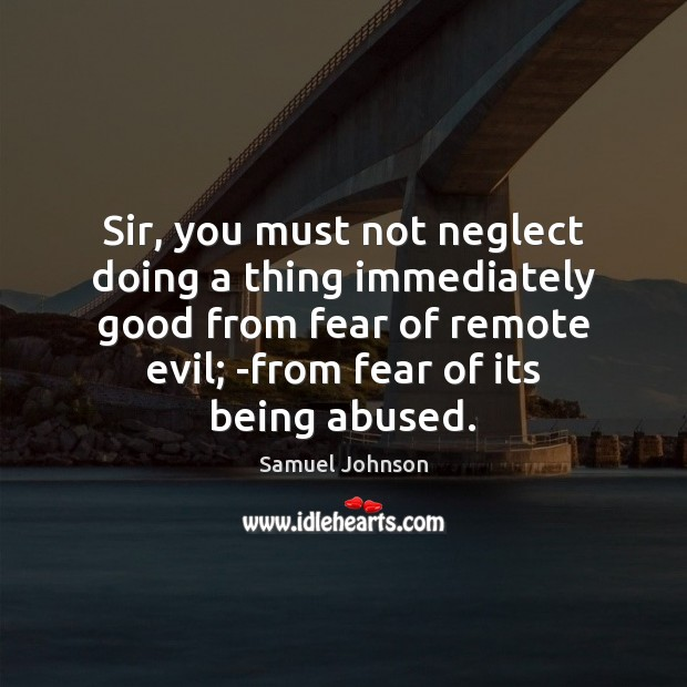 Sir, you must not neglect doing a thing immediately good from fear Image