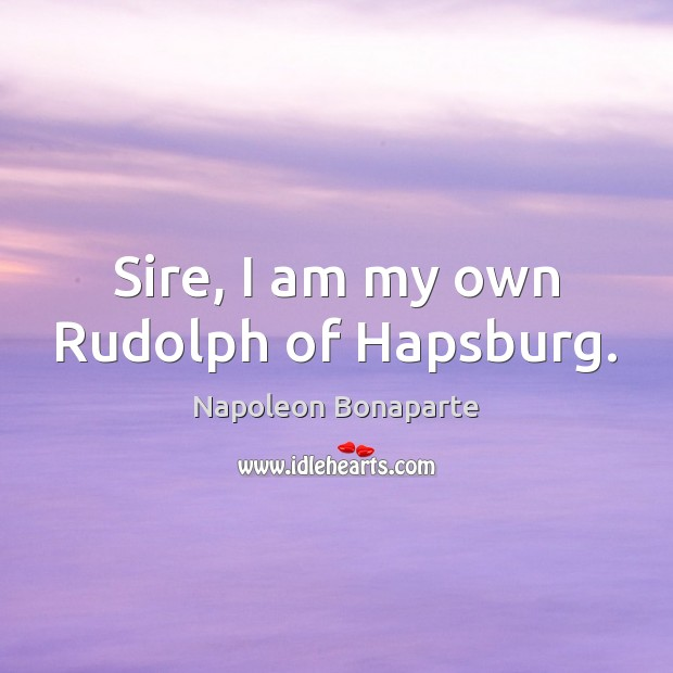 Image, Sire, I am my own Rudolph of Hapsburg.