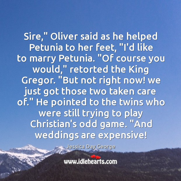 "Sire,"" Oliver said as he helped Petunia to her feet, ""I'd like Image"