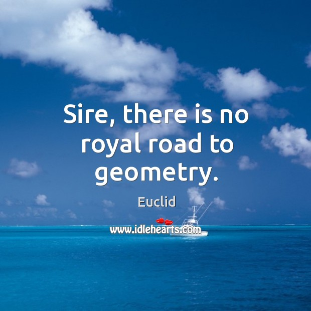 Sire, there is no royal road to geometry. Image