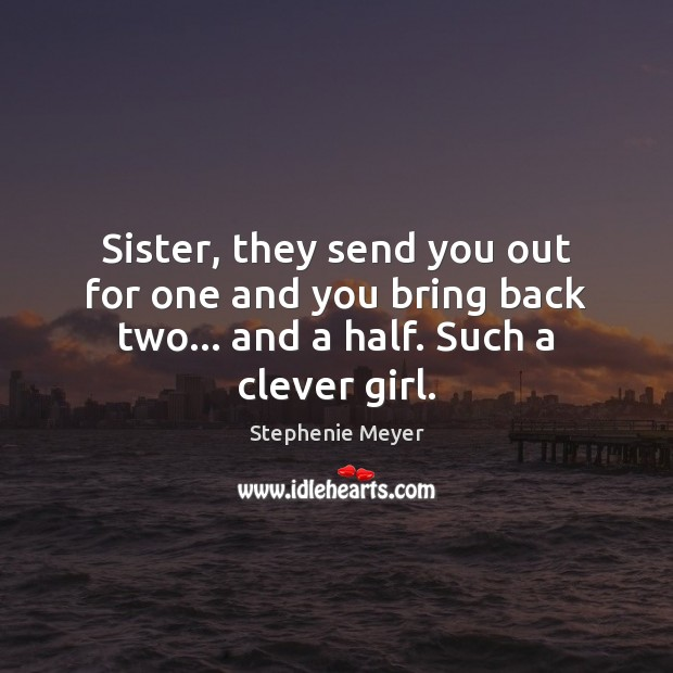 Sister, they send you out for one and you bring back two… Clever Quotes Image