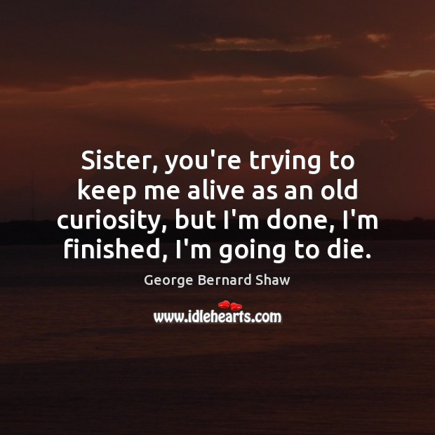 Sister, you're trying to keep me alive as an old curiosity, but Image