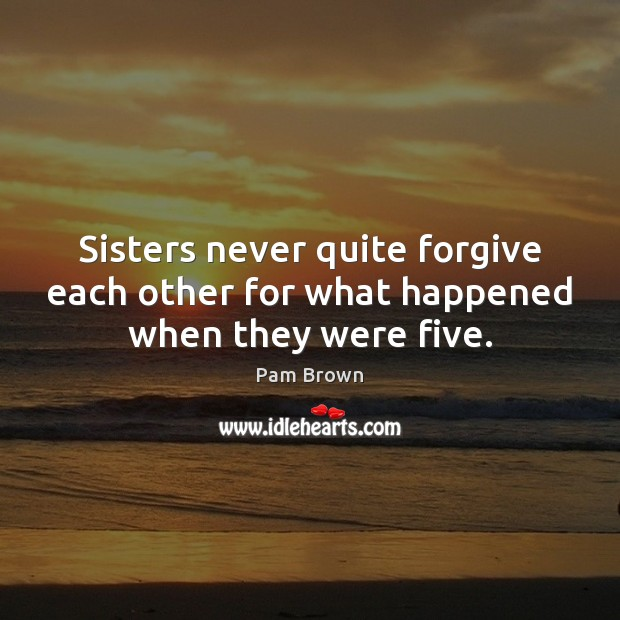 Sisters never quite forgive each other for what happened when they were five. Image
