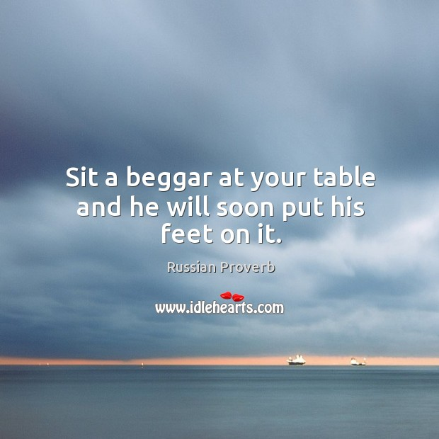 Sit a beggar at your table and he will soon put his feet on it. Russian Proverbs Image