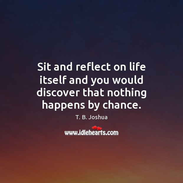 Sit and reflect on life itself and you would discover that nothing happens by chance. T. B. Joshua Picture Quote