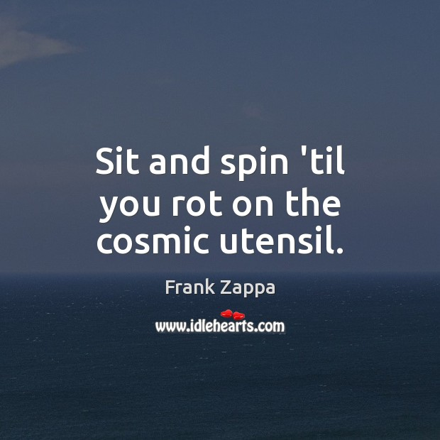 Sit and spin 'til you rot on the cosmic utensil. Image