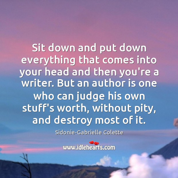 Sit down and put down everything that comes into your head and Sidonie-Gabrielle Colette Picture Quote